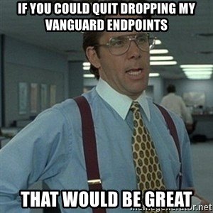 Office Space Boss - If you could quit dropping my vanguard endpoints that would be great