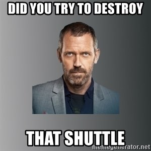Dr. house - Did you try to destroy that shuttle