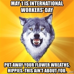 Courage Wolf - may 1 is international workers' day put away your flower wreaths, hippies. this ain't about you.