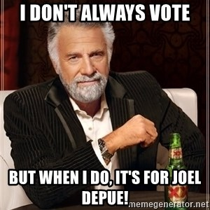 The Most Interesting Man In The World - I don't always vote But when I do, it's for JOEL DEPUE!