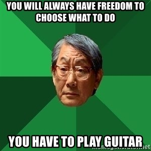 High Expectations Asian Father - You will always have freedom to choose what to do You have to play guitar