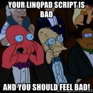 Zoidberg - your linqpad script is bad and you should FEEL bad!