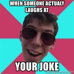Hypocrite Gordon - when someone actualy laughs at  your joke
