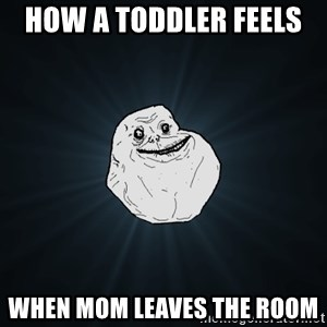 Forever Alone - How a toddler feels  When Mom leaves the room