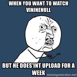 Y U No - when you want to watch vininenull but he does'int upload for a week
