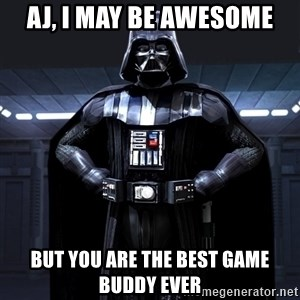 Darth Vader - AJ, I May Be Awesome But You are the best game buddy ever