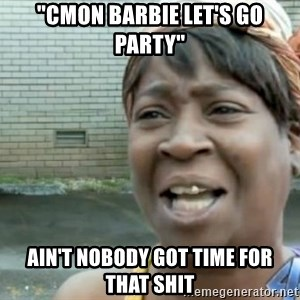 "Xbox one aint nobody got time for that shit. - ""Cmon Barbie let's go party"" AIN'T NOBODY GOT TIME FOR THAT SHIT"