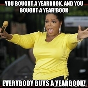 Overly-Excited Oprah!!!  - you bought a yearbook, and you bought a year!book Everybody buys a yearbook!