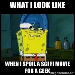 Don't you, Squidward? - what i look like when i spoil a sci fi movie for a geek