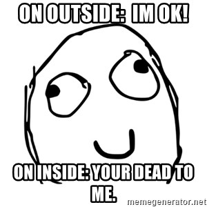 smiley derp - on outside:  im ok! on inside: Your dead to me.
