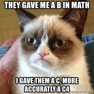 Grumpy Cat  - they gave me a b in math i gave them a c, more accuratly a c4