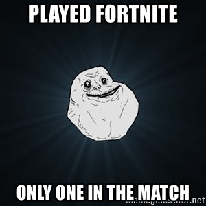 Forever Alone - played fortnite only one in the match