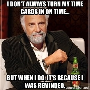 The Most Interesting Man In The World - I don't always turn my Time Cards in on time... but when I do, it's because i was reminded.