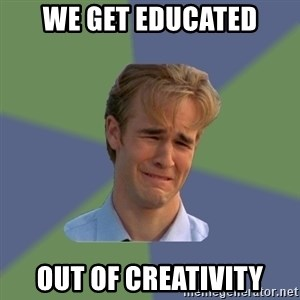 Sad Face Guy - we get educated out of creativity