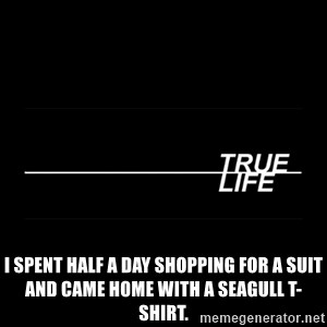 MTV True Life - I spent half a day shopping for a suit and came home with a seagull T-shirt.