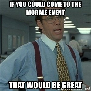 Office Space Boss - If you could come to the Morale Event That would be great