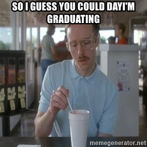so i guess you could say things are getting pretty serious - So I guess you could dayI'm graduating