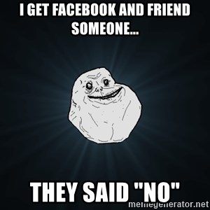 """Forever Alone - I get Facebook and friend someone... THEY SAID """"NO"""""""
