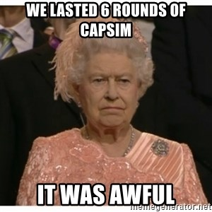 Unimpressed Queen - we lasted 6 rounds of capsim it was awful