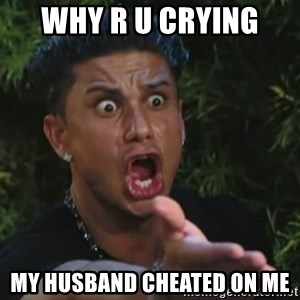 Angry Guido  - WHY r u crying  my husband cheated on me