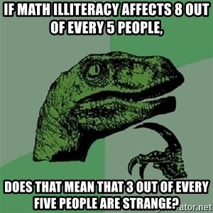Philosoraptor - If math illiteracy affects 8 out of every 5 people, does that mean that 3 out of every five people are strange?