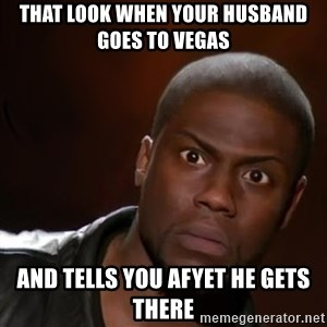 kevin hart nigga - That look when your husband goes to Vegas And tells you afyet he gets there