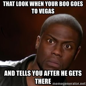 kevin hart nigga - That look when your boo goes to Vegas And tells you after he gets there