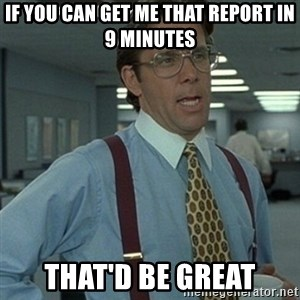 Office Space Boss - If you can get me that report in 9 minutes That'd be great