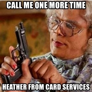 Madea-gun meme - Call me one more time Heather from Card Services