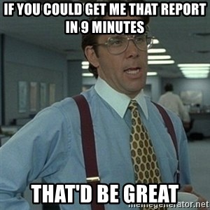 Office Space Boss - If you could get me that report in 9 minutes That'd be great