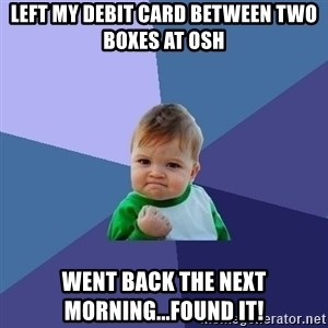 Success Kid - Left my debit card between two boxes at OSH Went back the next morning...found it!