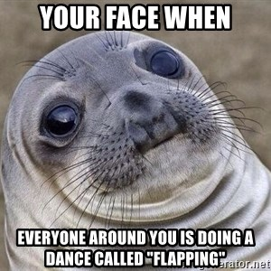 """Awkward Seal - Your face when everyone around you is doing a dance called """"flapping"""""""