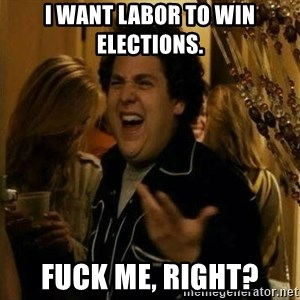 Fuck me right - I want Labor to win elections. Fuck me, right?