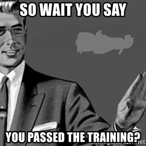 Correction Man  - So wait you say  You passed the training?