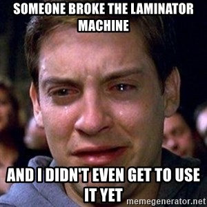 spiderman cry - Someone broke the laminator machine and I didn't even get to use it yet