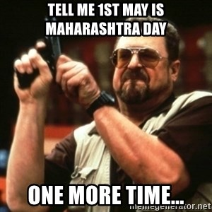 john goodman - Tell me 1st May is Maharashtra Day One more time...