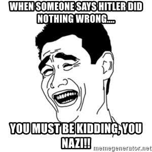 FU*CK THAT GUY - When someone says Hitler did nothing wrong.... You must be kidding, you Nazi!!