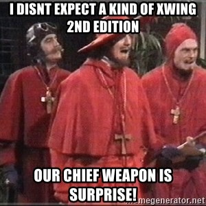 spanish inquisition - I disnt expect a kind of XWing 2nd edition Our chief weapon is surprise!