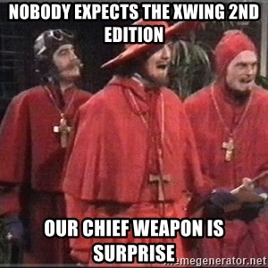 spanish inquisition - Nobody expects the XWing 2nd edition Our chief weapon is surprise
