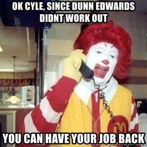Ronald Mcdonald Call - Ok Cyle, since dunn edwards didnt work out You can have your job back