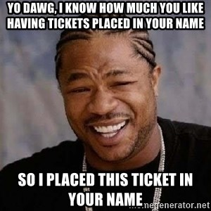 Yo Dawg - Yo Dawg, I know how much you like having tickets placed in your name So I placed this ticket in your name