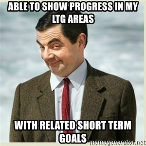 MR bean - Able to show progress in my LTG areas with related short term goals