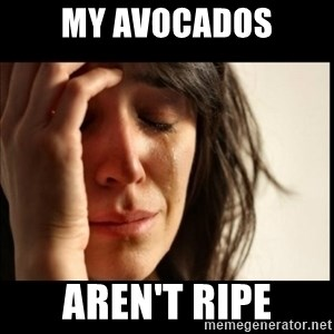 First World Problems - My avocados aren't ripe