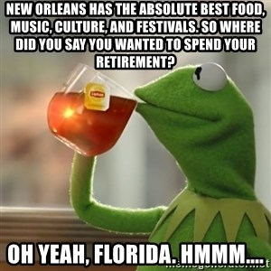 Kermit The Frog Drinking Tea - New Orleans has the absolute best food, music, culture, and festivals. So where did you say you wanted to spend your retirement? Oh yeah, Florida. Hmmm....