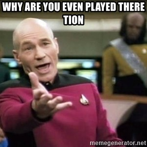 Why the fuck - Why are you even played there Tion