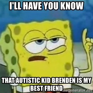 Sponge bob will let you know - I'll have you know That autistic kid Brenden is my best friend