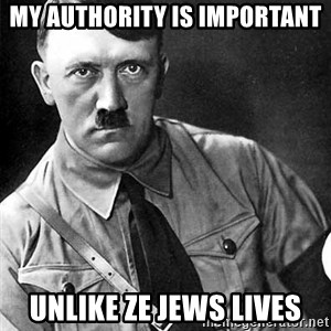 Hitler Advice - my authority is important unlike ze jews lives