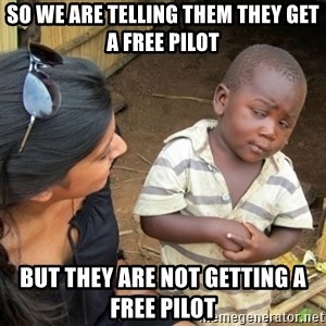 Skeptical 3rd World Kid - So we are telling them they get a free pilot But they are not getting a free pilot