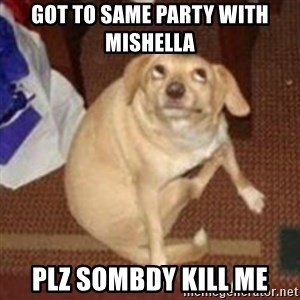 Oh You Dog - got to same party with mishella  plz sombdy kill me