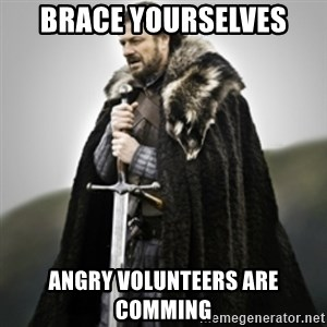 Brace yourselves. - Brace yourselves Angry Volunteers Are comming